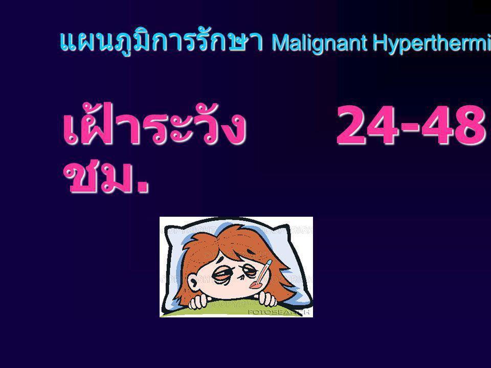 แผนภูมิการรักษา Malignant Hyperthermia เฝ้าระวัง 24-48 ชม. เฝ้าระวัง 24-48 ชม.
