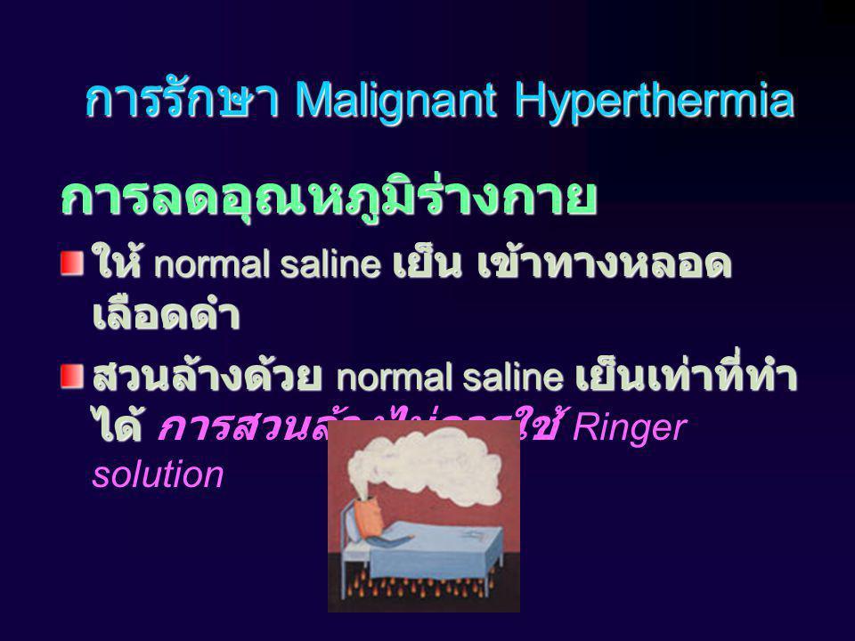 การรักษา Malignant Hyperthermia การลดอุณหภูมิร่างกาย ให้ normal saline เย็น เข้าทางหลอด เลือดดำ สวนล้างด้วย normal saline เย็นเท่าที่ทำ ได้ สวนล้างด้วย normal saline เย็นเท่าที่ทำ ได้ การสวนล้างไม่ควรใช้ Ringer solution