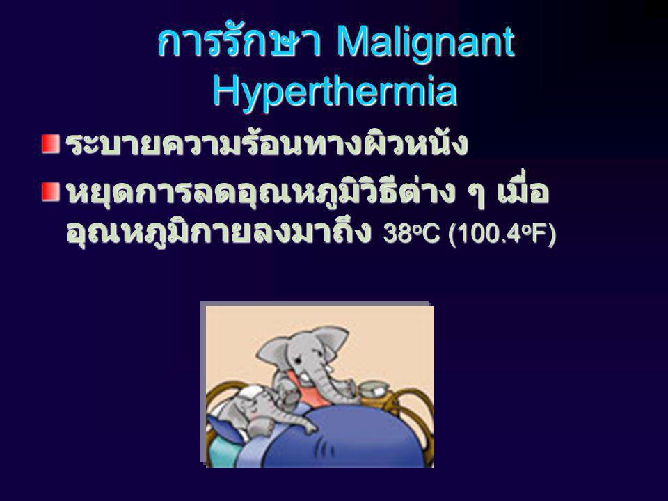 การรักษา Malignant Hyperthermia ระบายความร้อนทางผิวหนัง หยุดการลดอุณหภูมิวิธีต่าง ๆ เมื่อ อุณหภูมิกายลงมาถึง 38 o C (100.4 o F)