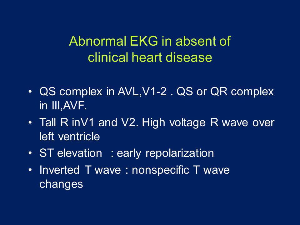 Abnormal EKG in absent of clinical heart disease •QS complex in AVL,V1-2. QS or QR complex in III,AVF. •Tall R inV1 and V2. High voltage R wave over l