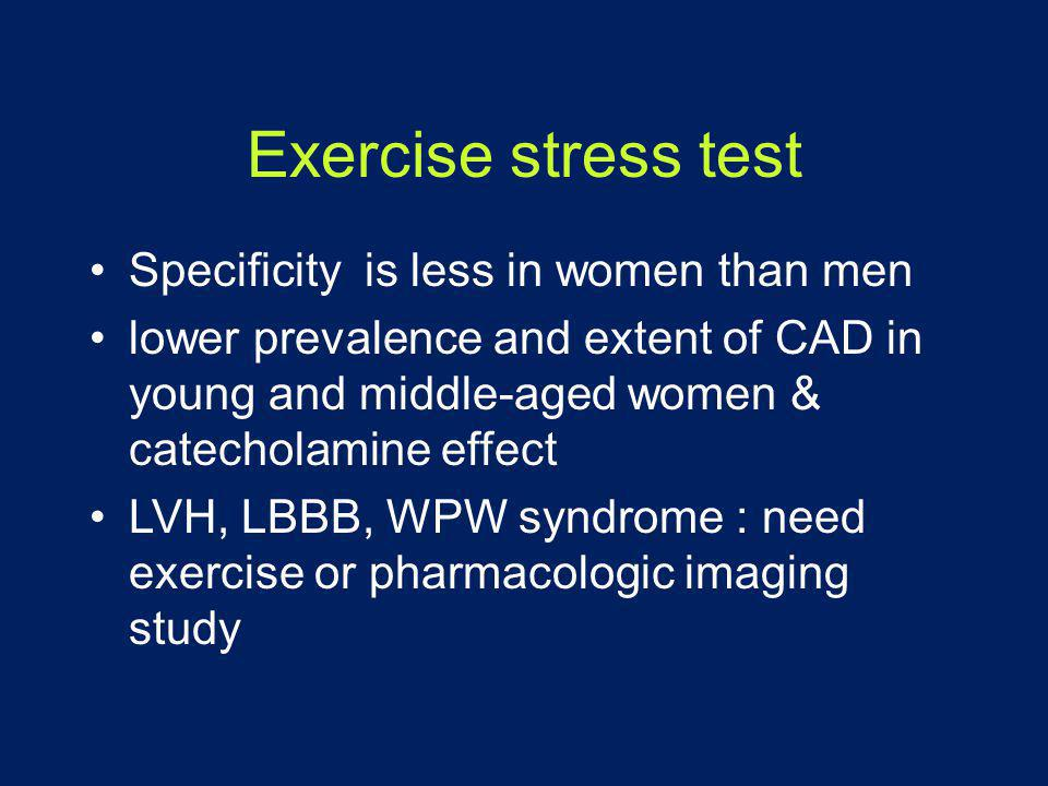 Exercise stress test •Specificity is less in women than men •lower prevalence and extent of CAD in young and middle-aged women & catecholamine effect