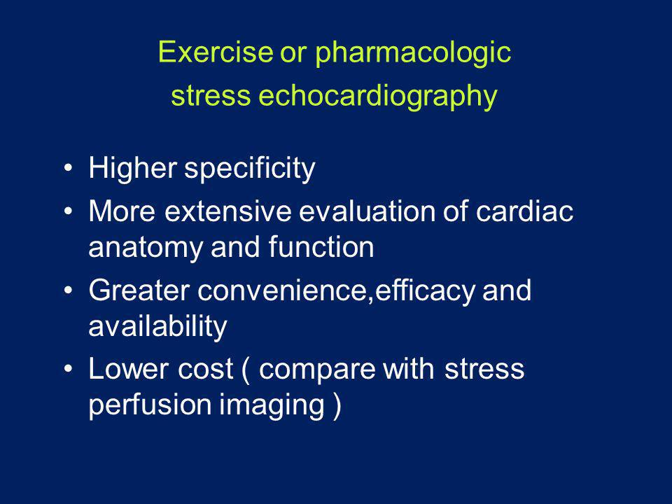 Exercise or pharmacologic stress echocardiography •Higher specificity •More extensive evaluation of cardiac anatomy and function •Greater convenience,