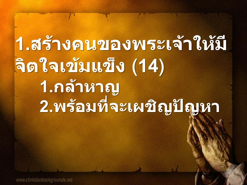 1.สร้างคนของพระเจ้าให้มี จิตใจเข้มแข็ง (14) 1.กล้าหาญ2.พร้อมที่จะเผชิญปัญหา