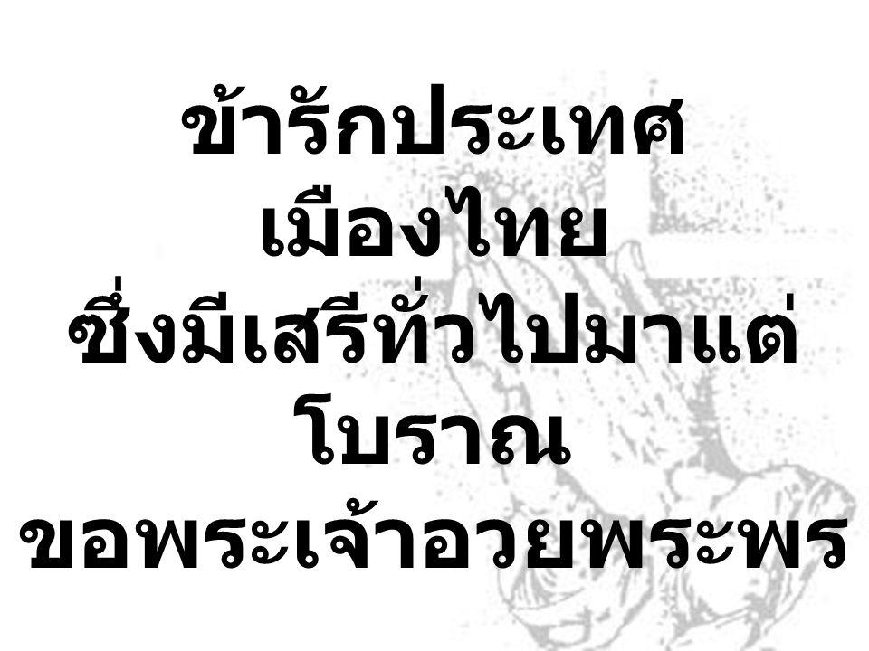 ข้ารักประเทศ เมืองไทย ซึ่งมีเสรีทั่วไปมาแต่ โบราณ ขอพระเจ้าอวยพระพร