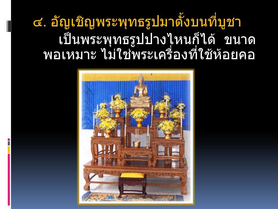 ๔. อัญเชิญพระพุทธรูปมาตั้งบนที่บูชา เป็นพระพุทธรูปปางไหนก็ได้ ขนาด พอเหมาะ ไม่ใช่พระเครื่องที่ใช้ห้อยคอ