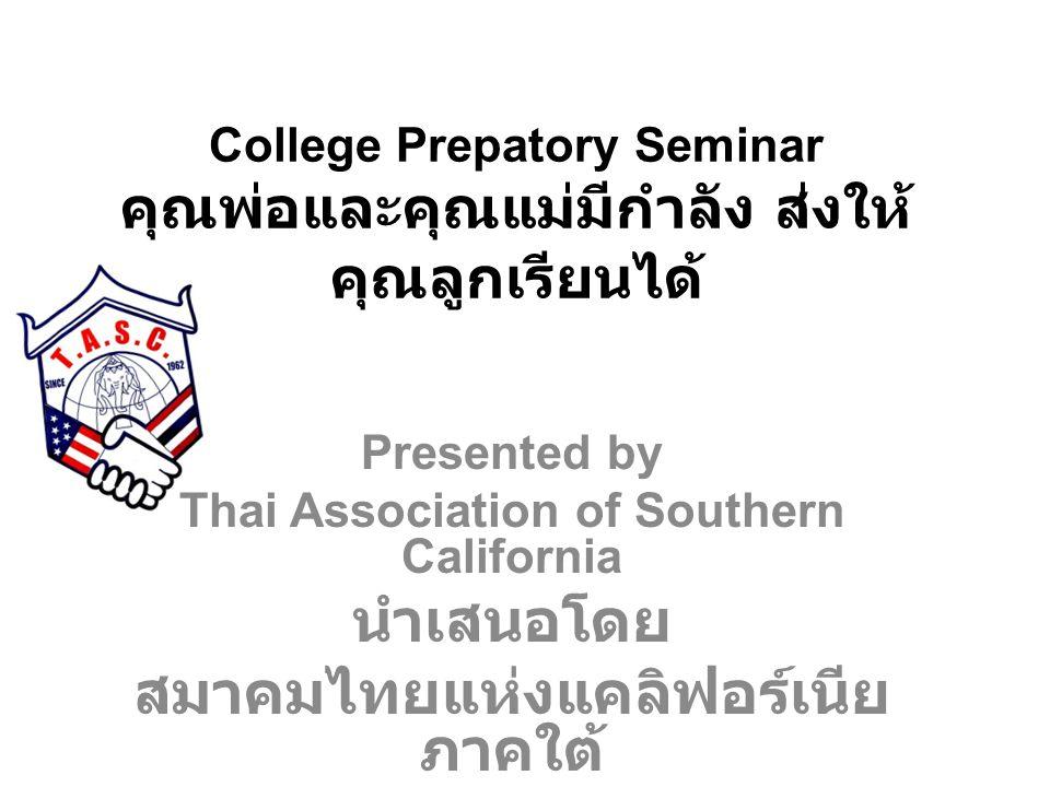 College Prepatory Seminar คุณพ่อและคุณแม่มีกำลัง ส่งให้ คุณลูกเรียนได้ Presented by Thai Association of Southern California นำเสนอโดย สมาคมไทยแห่งแคลิฟอร์เนีย ภาคใต้