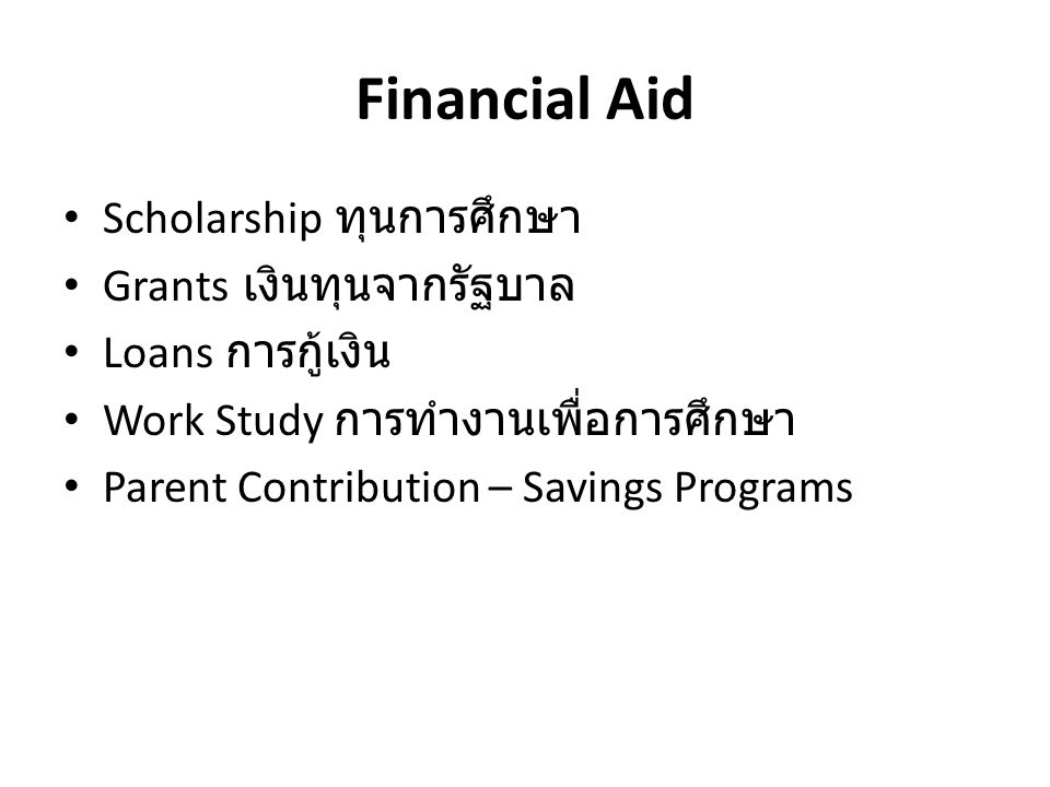 Financial Aid • Scholarship ทุนการศึกษา • Grants เงินทุนจากรัฐบาล • Loans การกู้เงิน • Work Study การทำงานเพื่อการศึกษา • Parent Contribution – Savings Programs