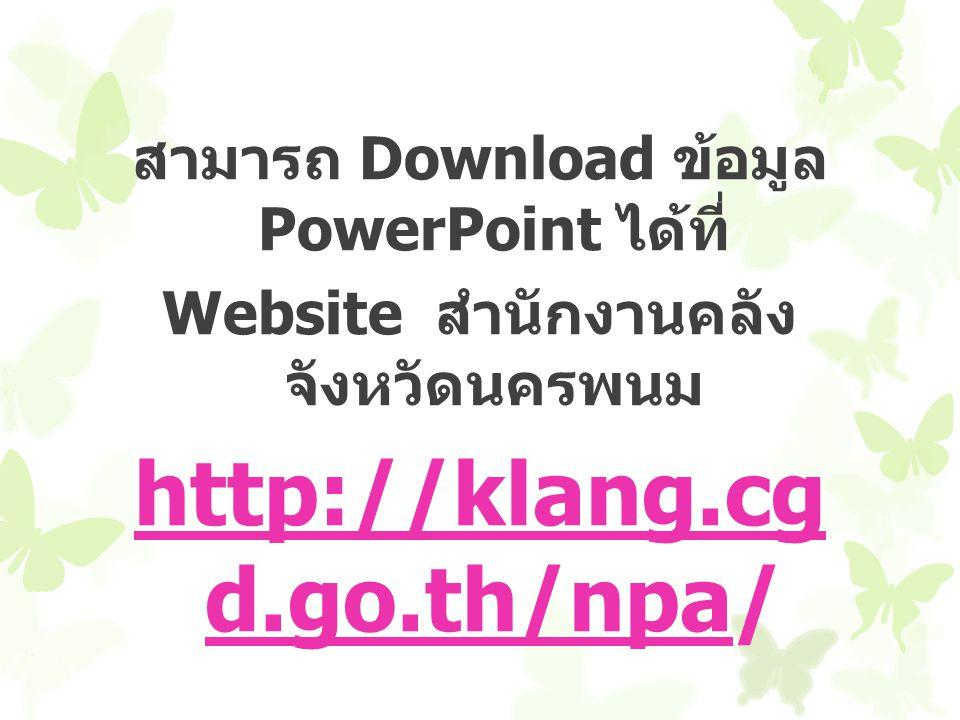 สามารถ Download ข้อมูล PowerPoint ได้ที่ Website สำนักงานคลัง จังหวัดนครพนม http://klang.cg d.go.th/npa/