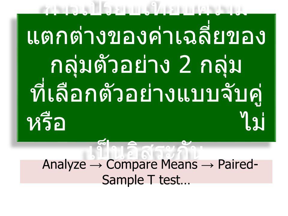 การเปรียบเทียบความ แตกต่างของค่าเฉลี่ยของ กลุ่มตัวอย่าง 2 กลุ่ม ที่เลือกตัวอย่างแบบจับคู่ หรือ ไม่ เป็นอิสระกัน การเปรียบเทียบความ แตกต่างของค่าเฉลี่ยของ กลุ่มตัวอย่าง 2 กลุ่ม ที่เลือกตัวอย่างแบบจับคู่ หรือ ไม่ เป็นอิสระกัน Analyze → Compare Means → Paired- Sample T test…