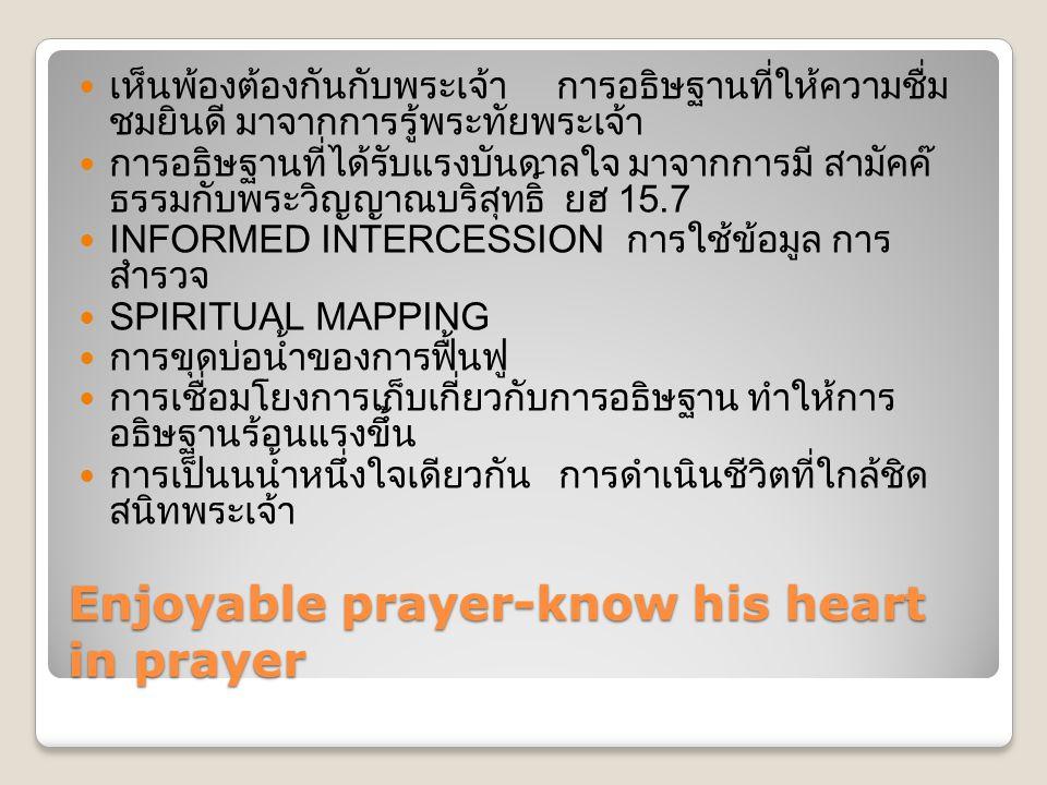 Enjoyable prayer-know his heart in prayer  เห็นพ้องต้องกันกับพระเจ้า การอธิษฐานที่ให้ความชื่ม ชมยินดี มาจากการรู้พระทัยพระเจ้า  การอธิษฐานที่ได้รับแรงบันดาลใจ มาจากการมี สามัคค๊ ธรรมกับพระวิญญาณบริสุทธิ์ ยฮ 15.7  INFORMED INTERCESSION การใช้ข้อมูล การ สำรวจ  SPIRITUAL MAPPING  การขุดบ่อน้ำของการฟื้นฟู  การเชื่อมโยงการเก็บเกี่ยวกับการอธิษฐาน ทำให้การ อธิษฐานร้อนแรงขึ้น  การเป็นนน้ำหนึ่งใจเดียวกัน การดำเนินชีวิตที่ใกล้ชิด สนิทพระเจ้า
