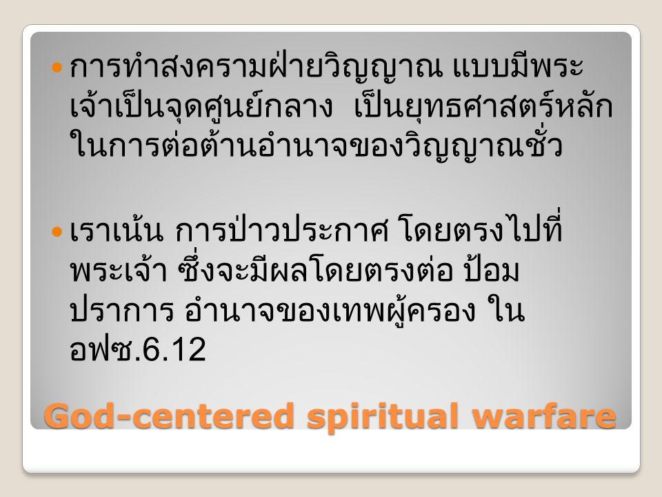 God-centered spiritual warfare  การทำสงครามฝ่ายวิญญาณ แบบมีพระ เจ้าเป็นจุดศูนย์กลาง เป็นยุทธศาสตร์หลัก ในการต่อต้านอำนาจของวิญญาณชั่ว  เราเน้น การป่าวประกาศ โดยตรงไปที่ พระเจ้า ซึ่งจะมีผลโดยตรงต่อ ป้อม ปราการ อำนาจของเทพผู้ครอง ใน อฟซ.6.12