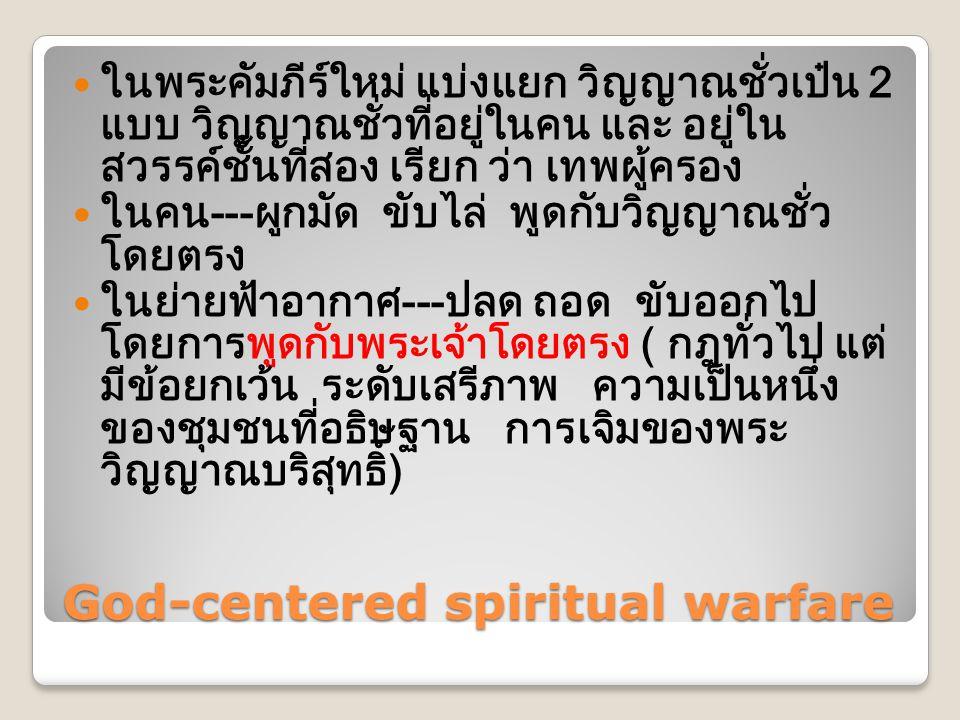God-centered spiritual warfare  ในพระคัมภีร์ใหม่ แบ่งแยก วิญญาณชั่วเป๋น 2 แบบ วิญญาณชั่วที่อยู่ในคน และ อยู่ใน สวรรค์ชั้นที่สอง เรียก ว่า เทพผู้ครอง  ในคน---ผูกมัด ขับไล่ พูดกับวิญญาณชั่ว โดยตรง  ในย่ายฟ้าอากาศ---ปลด ถอด ขับออกไป โดยการพูดกับพระเจ้าโดยตรง ( กฎทั่วไป แต่ มีข้อยกเว้น ระดับเสรีภาพ ความเป็นหนึ่ง ของชุมชนที่อธิษฐาน การเจิมของพระ วิญญาณบริสุทธิ์)