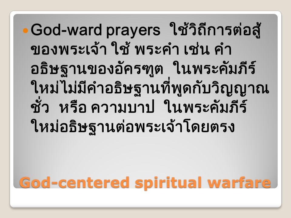 God-centered spiritual warfare  God-ward prayers ใช้วิถีการต่อสู้ ของพระเจ้า ใช้ พระคำ เช่น คำ อธิษฐานของอัครฑูต ในพระคัมภีร์ ใหม่ไม่มีคำอธิษฐานที่พูดกับวิญญาณ ชั่ว หรือ ความบาป ในพระคัมภีร์ ใหม่อธิษฐานต่อพระเจ้าโดยตรง