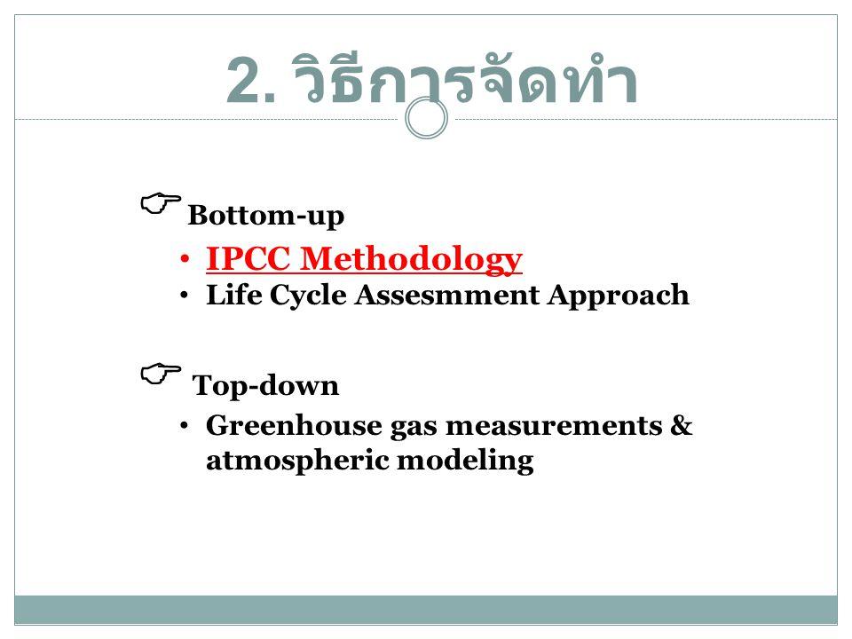 2. วิธีการจัดทำ  Bottom-up • IPCC Methodology • Life Cycle Assesmment Approach  Top-down • Greenhouse gas measurements & atmospheric modeling