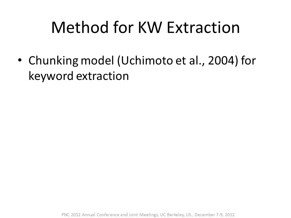 Method for KW Extraction • Chunking model (Uchimoto et al., 2004) for keyword extraction PNC 2012 Annual Conference and Joint Meetings, UC Berkeley, US., December 7-9, 2012
