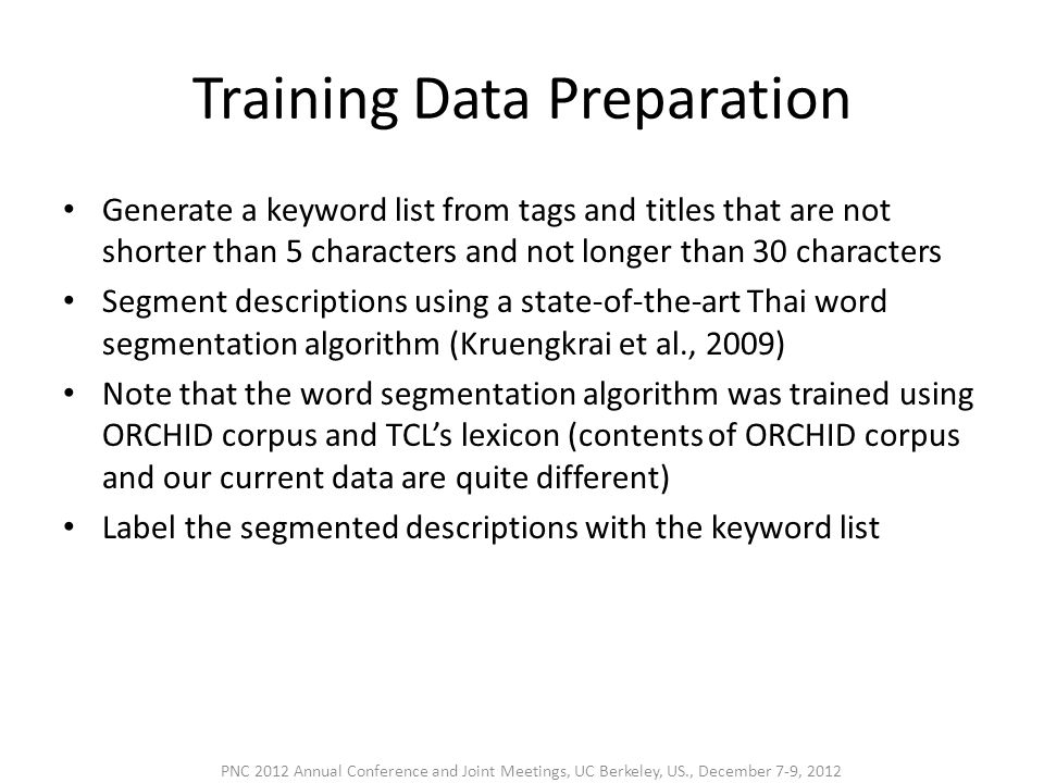 Training Data Preparation • Generate a keyword list from tags and titles that are not shorter than 5 characters and not longer than 30 characters • Segment descriptions using a state-of-the-art Thai word segmentation algorithm (Kruengkrai et al., 2009) • Note that the word segmentation algorithm was trained using ORCHID corpus and TCL's lexicon (contents of ORCHID corpus and our current data are quite different) • Label the segmented descriptions with the keyword list PNC 2012 Annual Conference and Joint Meetings, UC Berkeley, US., December 7-9, 2012