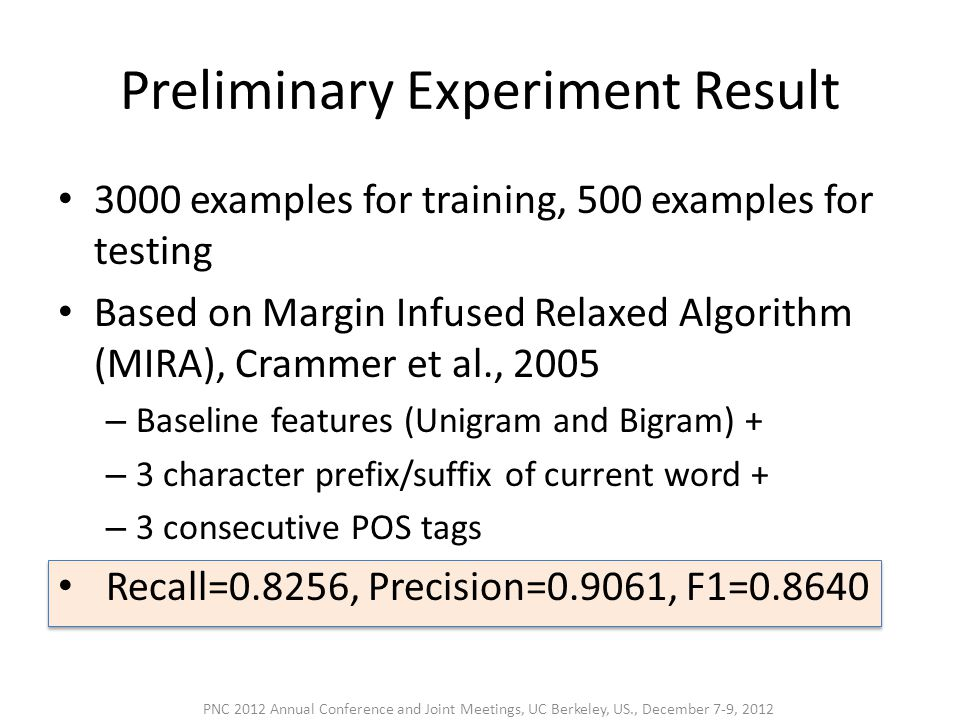 Preliminary Experiment Result • 3000 examples for training, 500 examples for testing • Based on Margin Infused Relaxed Algorithm (MIRA), Crammer et al., 2005 – Baseline features (Unigram and Bigram) + – 3 character prefix/suffix of current word + – 3 consecutive POS tags • Recall=0.8256, Precision=0.9061, F1= PNC 2012 Annual Conference and Joint Meetings, UC Berkeley, US., December 7-9, 2012