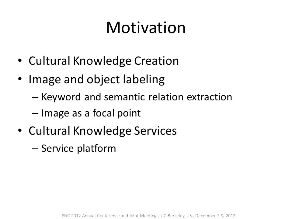 3 Steps in Digital Cultural Communication Step 1: Cultural knowledge curation – Reuse – Standardization Step 2: Cultural image annotation – Keyword extraction – Semantic relation acquisition – Image annotation games Step 3: Cultural knowledge service – Cultural knowledge platform for application service development PNC 2012 Annual Conference and Joint Meetings, UC Berkeley, US., December 7-9, 2012