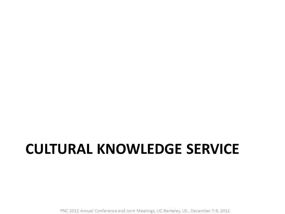 CULTURAL KNOWLEDGE SERVICE PNC 2012 Annual Conference and Joint Meetings, UC Berkeley, US., December 7-9, 2012