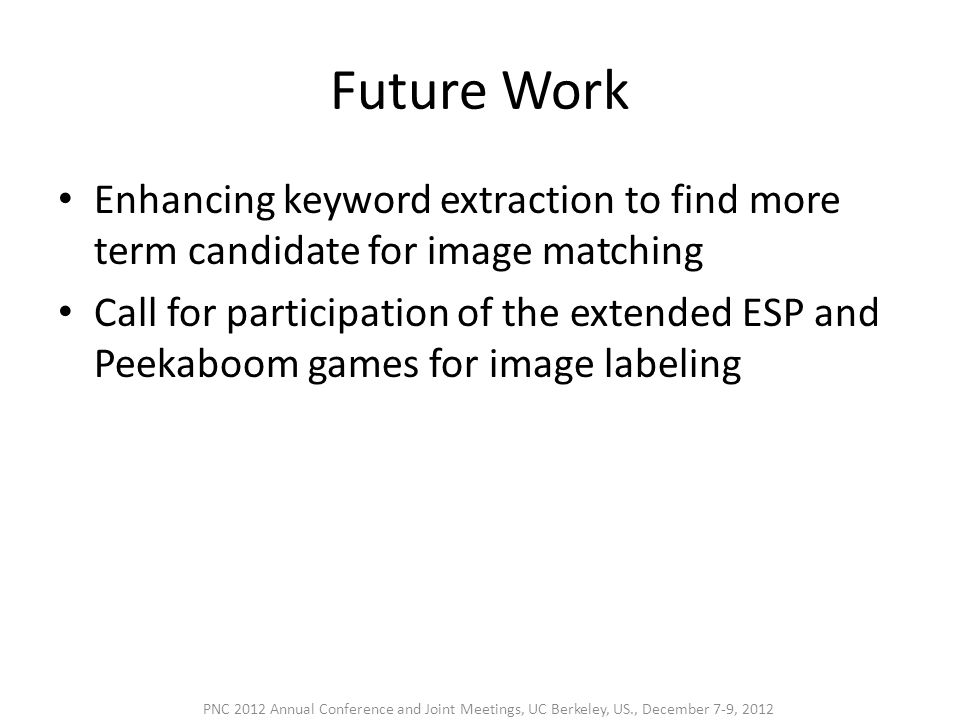 Future Work • Enhancing keyword extraction to find more term candidate for image matching • Call for participation of the extended ESP and Peekaboom games for image labeling PNC 2012 Annual Conference and Joint Meetings, UC Berkeley, US., December 7-9, 2012