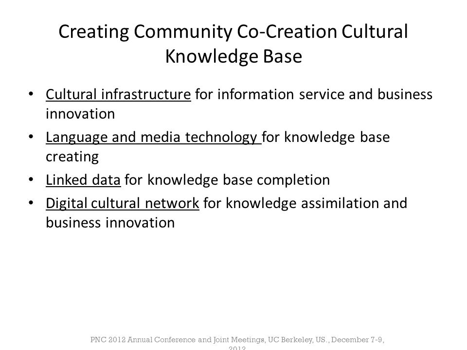 Creating Community Co-Creation Cultural Knowledge Base • Cultural infrastructure for information service and business innovation • Language and media technology for knowledge base creating • Linked data for knowledge base completion • Digital cultural network for knowledge assimilation and business innovation PNC 2012 Annual Conference and Joint Meetings, UC Berkeley, US., December 7-9, 2012