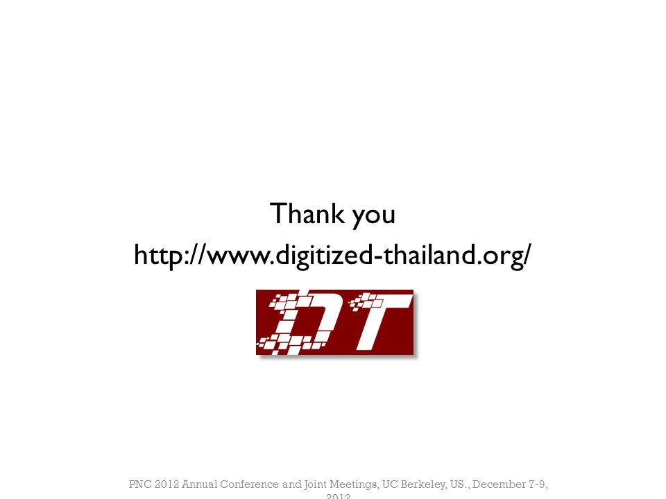 Thank you http://www.digitized-thailand.org/ PNC 2012 Annual Conference and Joint Meetings, UC Berkeley, US., December 7-9, 2012