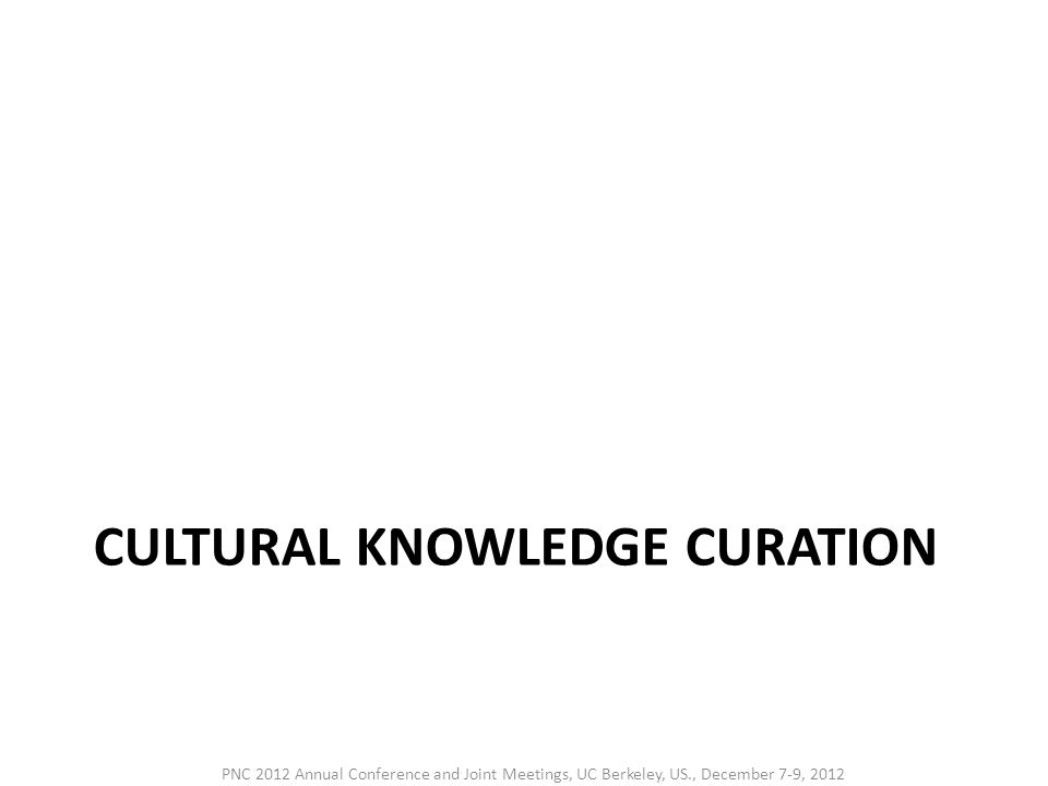 CULTURAL KNOWLEDGE CURATION PNC 2012 Annual Conference and Joint Meetings, UC Berkeley, US., December 7-9, 2012
