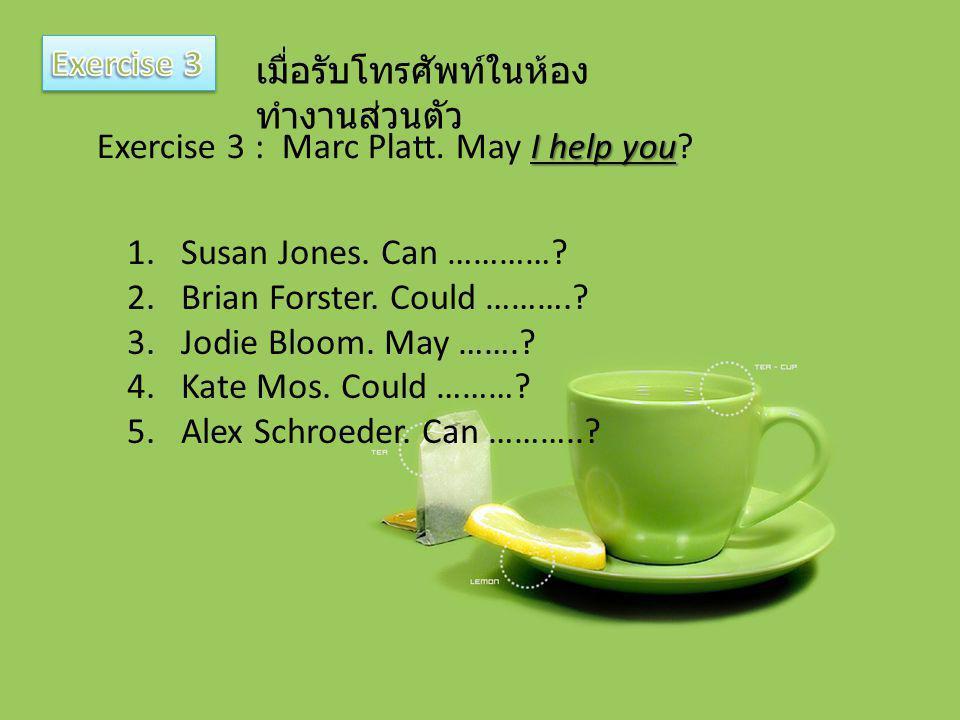 เมื่อรับโทรศัพท์ในห้อง ทำงานส่วนตัว I help you Exercise 3 : Marc Platt. May I help you? 1.Susan Jones. Can …………? 2.Brian Forster. Could ……….? 3.Jodie