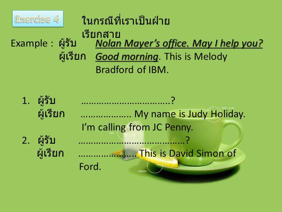 ในกรณีที่เราเป็นฝ่าย เรียกสาย Nolan Mayer's office. May I help you? Example : ผู้รับ Nolan Mayer's office. May I help you? Good morning ผู้เรียก Good