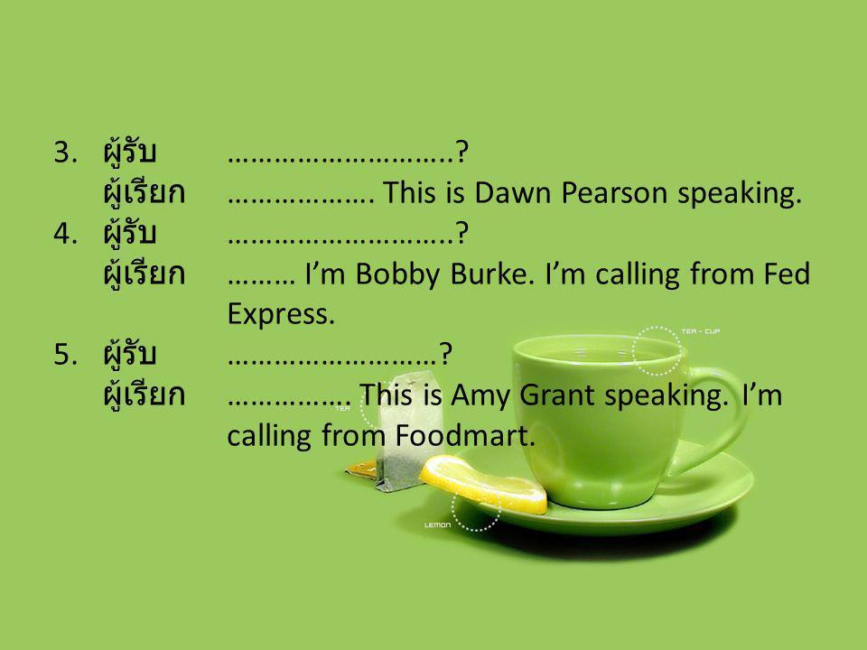 3. ผู้รับ ………………………..? ผู้เรียก ………………. This is Dawn Pearson speaking. 4. ผู้รับ ………………………..? ผู้เรียก ……… I'm Bobby Burke. I'm calling from Fed Expre
