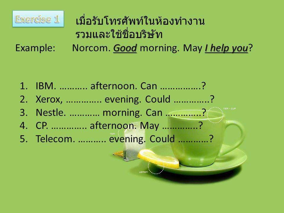 เมื่อรับโทรศัพท์ในห้องทำงาน รวมและใช้ชื่อบริษัท GoodI help you Example:Norcom. Good morning. May I help you? 1.IBM. ……….. afternoon. Can …………….? 2.Xer