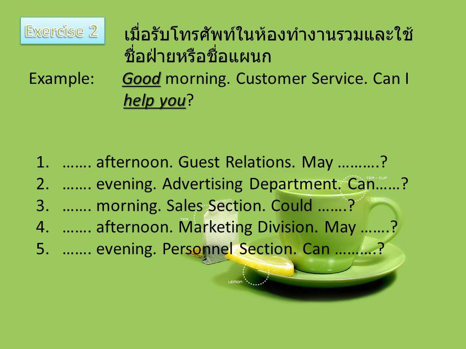 เมื่อรับโทรศัพท์ในห้องทำงานรวมและใช้ ชื่อฝ่ายหรือชื่อแผนก Good Example: Good morning. Customer Service. Can I help you help you? 1.……. afternoon. Gues
