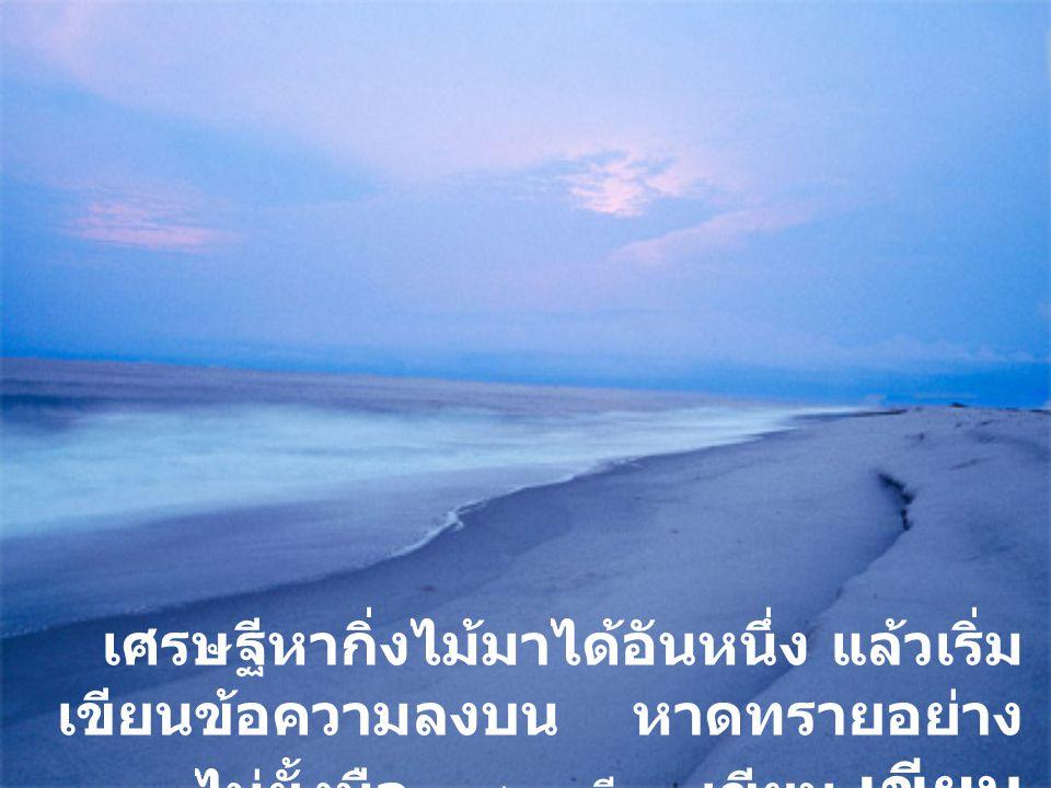 เศรษฐีหากิ่งไม้มาได้อันหนึ่ง แล้วเริ่ม เขียนข้อความลงบน หาดทรายอย่าง ไม่ยั้งมือ...