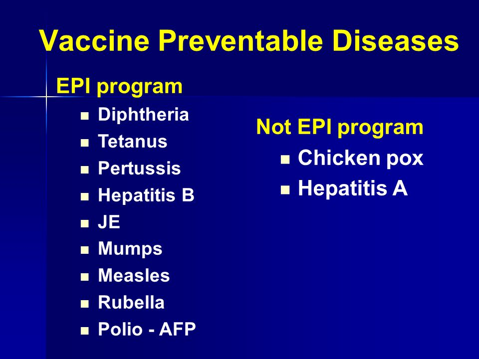 Vaccine Preventable Diseases EPI program  Diphtheria  Tetanus  Pertussis  Hepatitis B  JE  Mumps  Measles  Rubella  Polio - AFP Not EPI program  Chicken pox  Hepatitis A