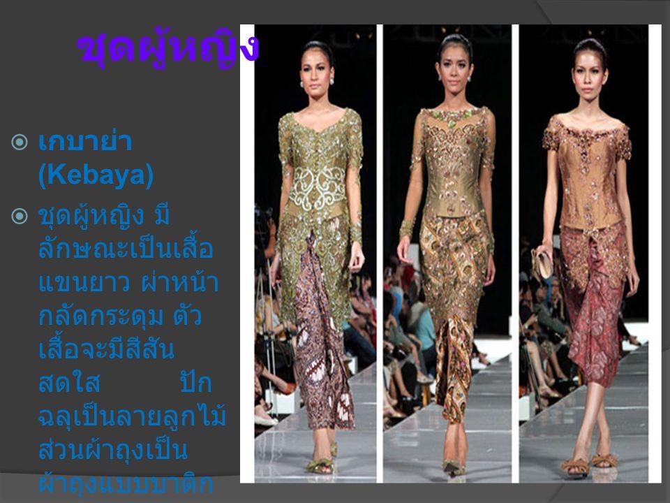 ชุดผู้หญิง  เกบาย่า (Kebaya)  ชุดผู้หญิง มี ลักษณะเป็นเสื้อ แขนยาว ผ่าหน้า กลัดกระดุม ตัว เสื้อจะมีสีสัน สดใส ปัก ฉลุเป็นลายลูกไม้ ส่วนผ้าถุงเป็น ผ้าถุงแบบบาติก