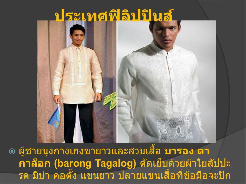 ประเทศฟิลิปปินส์  ผู้ชายนุ่งกางเกงขายาวและสวมเสื้อ บารอง ตา กาล็อก (barong Tagalog) ตัดเย็บด้วยผ้าใยสัปปะ รด มีบ่า คอตั้ง แขนยาว ปลายแขนเสื้อที่ข้อมือจะปัก ลวดลาย
