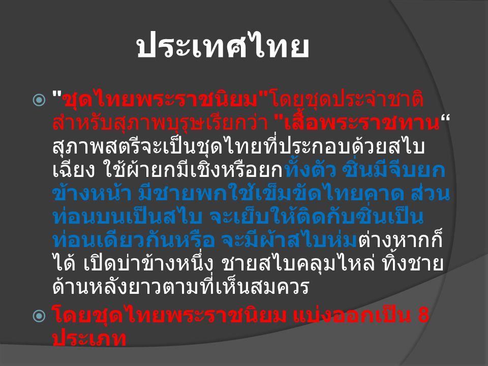 ประเทศไทย  ชุดไทยพระราชนิยม โดยชุดประจำชาติ สำหรับสุภาพบุรุษเรียกว่า เสื้อพระราชทาน สุภาพสตรีจะเป็นชุดไทยที่ประกอบด้วยสไบ เฉียง ใช้ผ้ายกมีเชิงหรือยกทั้งตัว ซิ่นมีจีบยก ข้างหน้า มีชายพกใช้เข็มขัดไทยคาด ส่วน ท่อนบนเป็นสไบ จะเย็บให้ติดกับซิ่นเป็น ท่อนเดียวกันหรือ จะมีผ้าสไบห่มต่างหากก็ ได้ เปิดบ่าข้างหนึ่ง ชายสไบคลุมไหล่ ทิ้งชาย ด้านหลังยาวตามที่เห็นสมควร  โดยชุดไทยพระราชนิยม แบ่งออกเป็น 8 ประเภท