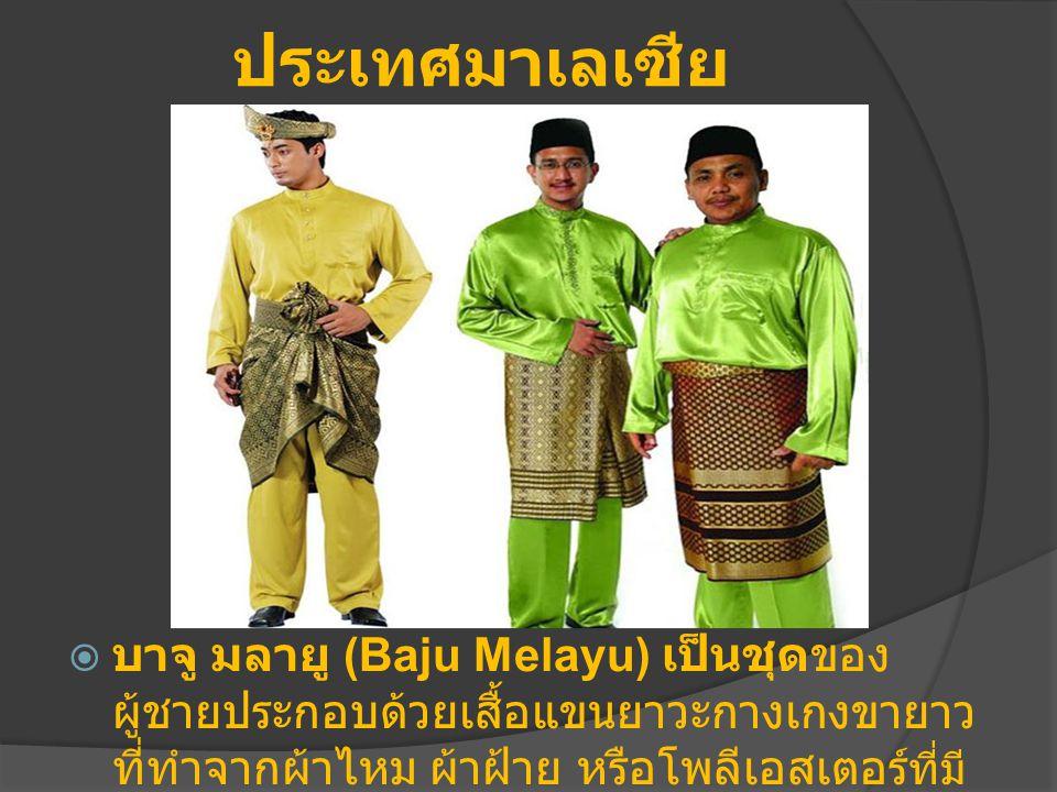 ประเทศมาเลเซีย  บาจู มลายู (Baju Melayu) เป็นชุดของ ผู้ชายประกอบด้วยเสื้อแขนยาวะกางเกงขายาว ที่ทำจากผ้าไหม ผ้าฝ้าย หรือโพลีเอสเตอร์ ที่มี ส่วนผสมของผ้าฝ้าย