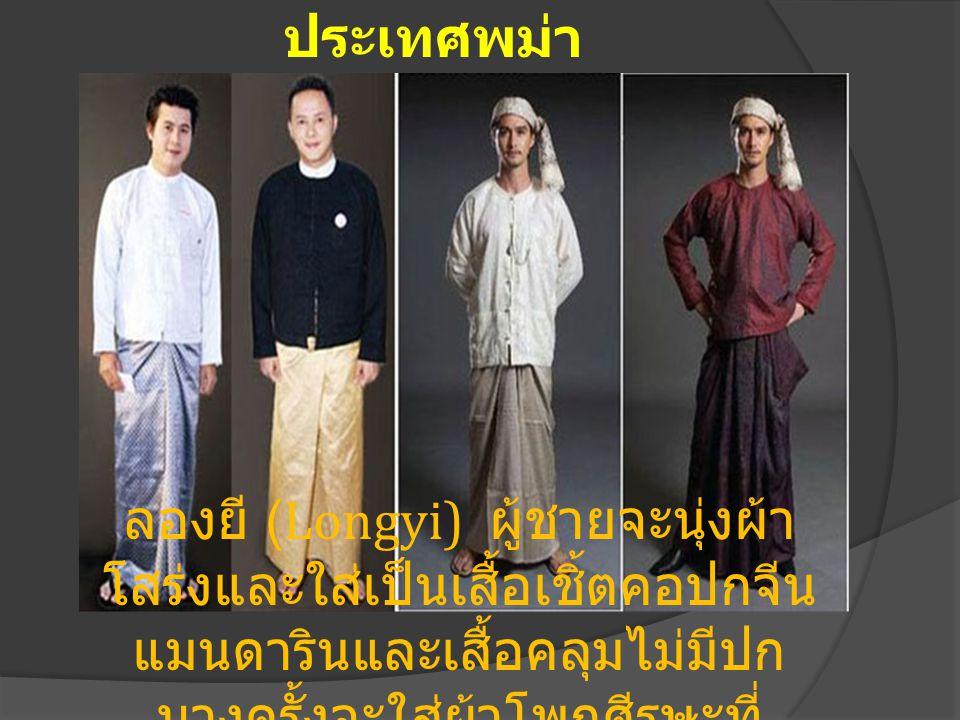 ประเทศพม่า ลองยี (Longyi) ผู้ชายจะนุ่งผ้า โสร่งและใส่เป็นเสื้อเชิ้ตคอปกจีน แมนดารินและเสื้อคลุมไม่มีปก บางครั้งจะใส่ผ้าโพกศีรษะที่ เรียกว่า กอง บอง (Guang Baung)