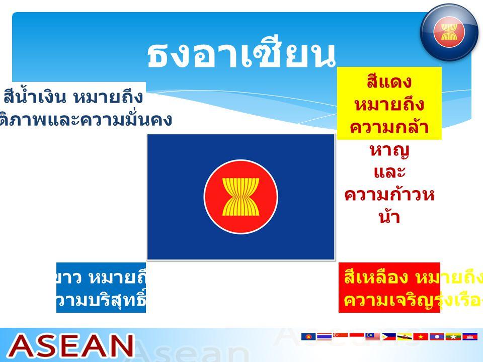 ธงอาเซียน สีเหลือง หมายถึง ความเจริญรุ่งเรือง สีน้ำเงิน หมายถึง สันติภาพและความมั่นคง สีแดง หมายถึง ความกล้า หาญ และ ความก้าวห น้า สีขาว หมายถึง ความบริสุทธิ์