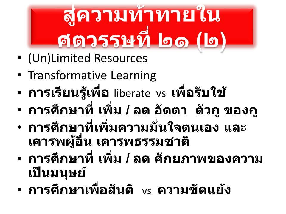 สู่ความท้าทายใน ศตวรรษที่ ๒๑ ( ๒ ) • (Un)Limited Resources • Transformative Learning • การเรียนรู้เพื่อ liberate vs เพื่อรับใช้ • การศึกษาที่ เพิ่ม /