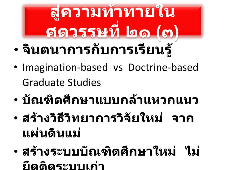 สู่ความท้าทายใน ศตวรรษที่ ๒๑ ( ๓ ) • จินตนาการกับการเรียนรู้ • Imagination-based vs Doctrine-based Graduate Studies • บัณฑิตศึกษาแบบกล้าแหวกแนว • สร้า