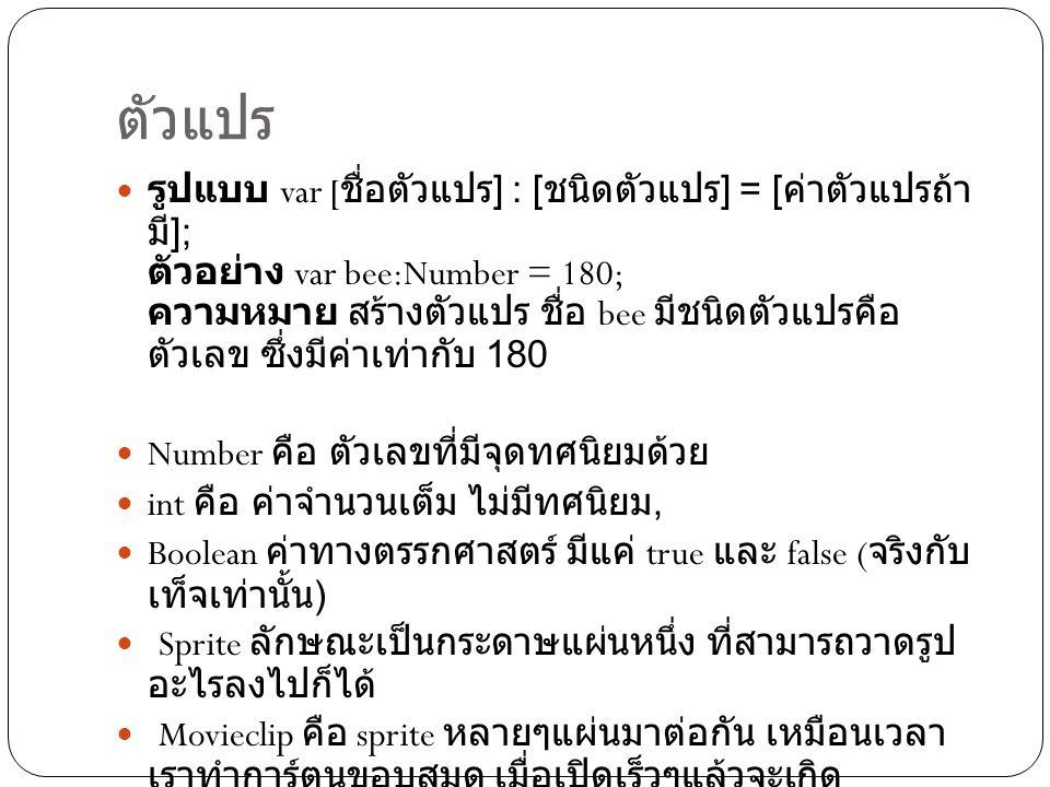 ทำความเข้าใจกับตัวแปร  var it:MovieClip; it.mta = handsome ; นั่นคือ สาขาเอ็มทีเอ ที่อยู่ในมูฟวี่คลิ๊ป ชื่อ ไอที มีค่า เท่ากับ handsome หรือภาษาไทยว่า หล่อ จากที่ดู ตัวแปร mta จะมีชนิดของตัวแปรเป็น String หรือ ข้อความ เพราะ ในการเขียนข้อความ ต้องใส่ใน เครื่องหมาย หรือเครื่องหมายคำพูดเสมอ