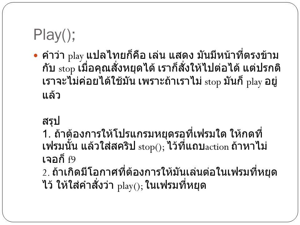 Play();  คำว่า play แปลไทยก็คือ เล่น แสดง มันมีหน้าที่ตรงข้าม กับ stop เมื่อคุณสั่งหยุดได้ เราก็สั่งให้ไปต่อได้ แต่ปรกติ เราจะไม่ค่อยได้ใช้มัน เพราะถ้าเราไม่ stop มันก็ play อยู่ แล้ว สรุป 1.