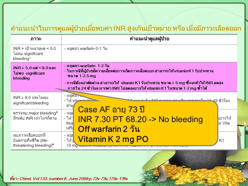 คำแนะนำในการดูแลผู้ป่วยเมื่อพบค่า INR สูงเกินเป้าหมาย หรือ เมื่อมีภาวะเลือดออก ภาวะคำแนะนำดูแลผู้ป่วย INR > เป้าหมายแต่ < 5.0 ไม่พบ significant bleeding* - หยุดยา warfarin 0-1 วัน INR ≥ 5.0 แต่ < 9.0 และ ไม่พบ significant bleeding - หยุดยา warfarin 1-2 วัน - ในกรณีที่ผู้ป่วยมีความเสี่ยงต่อการเกิดภาวะเลือดออก สามารถให้ vitamin K1 รับประทาน ขนาด 1-2.5 mg - กรณีต้องผ่าตัดด่วน สามารถให้ vitamin K1 รับประทาน ขนาด ≤ 5 mg ซึ่งจะทำให้ INR ลดลง ภายใน 24 ชั่วโมง หากค่า INR ไม่ลดลงอาจให้ vitamin K1 ในขนาด 1-2 mg ซ้ำได้ INR ≥ 9.0 และไม่พบ significant bleeding - หยุดยา warfarin - ให้ vitamin K1 รับประทาน ขนาด 2.5-5 mg ระดับ INR จะลดลงค่อนข้างมากภายใน 24-48 ชั่วโมง สามารถให้ vitamin K1 เพิ่มเติมได้ เช่น ต้อง ผ่าตัดด่วน หรือผู้ป่วยเสี่ยงต่อภาวะเลือดออก ตรวจพบ major bleeding # ที่ระดับ INR เท่าไหร่ก็ตาม - หยุดยา warfarin - ให้ vitamin K1 10 mg slow IV infusion และสามารถให้ซ้ำได้ทุก 12 ชั่วโมง ในกรณีเร่งด่วนอาจให้ fresh frozen plasma (FFP), prothrombin complex concentrate หรือ recombinant factor VIIa เสริมได้ พบภาวะเลือดออกที่ อันตรายถึงชีวิต (life- threatening bleeding) ¥ - หยุดยา warfarin - ให้ prothromin complex concentration หรือ recombinant factor VIIa พร้อมกับ vitamin K1 10 mg slow IV infusion (สามารถให้ vitamin K1 ซ้ำได้ตามความจำเป็น) ที่มา: Chest.