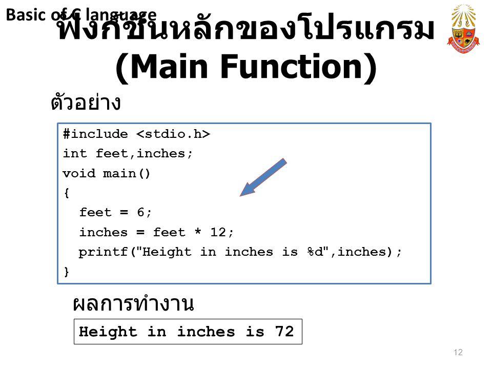 ฟังก์ชันหลักของโปรแกรม (Main Function) ตัวอย่าง #include int feet,inches; void main() { feet = 6; inches = feet * 12; printf(