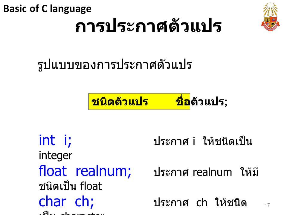 การประกาศตัวแปร รูปแบบของการประกาศตัวแปร int i; ประกาศ i ให้ชนิดเป็น integer float realnum; ประกาศ realnum ให้มี ชนิดเป็น float char ch; ประกาศ ch ให้