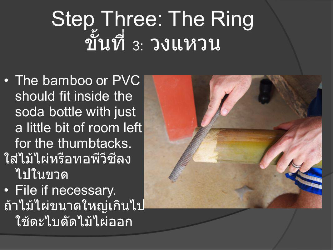 Step Three: The Ring ขั้นที่ 3: วงแหวน •The bamboo or PVC should fit inside the soda bottle with just a little bit of room left for the thumbtacks. ใส