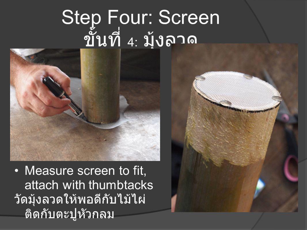 Step Four: Screen ขั้นที่ 4: มุ้งลวด •Measure screen to fit, attach with thumbtacks วัดมุ้งลวดให้พอดีกับไม้ไผ่ ติดกับตะปูหัวกลม