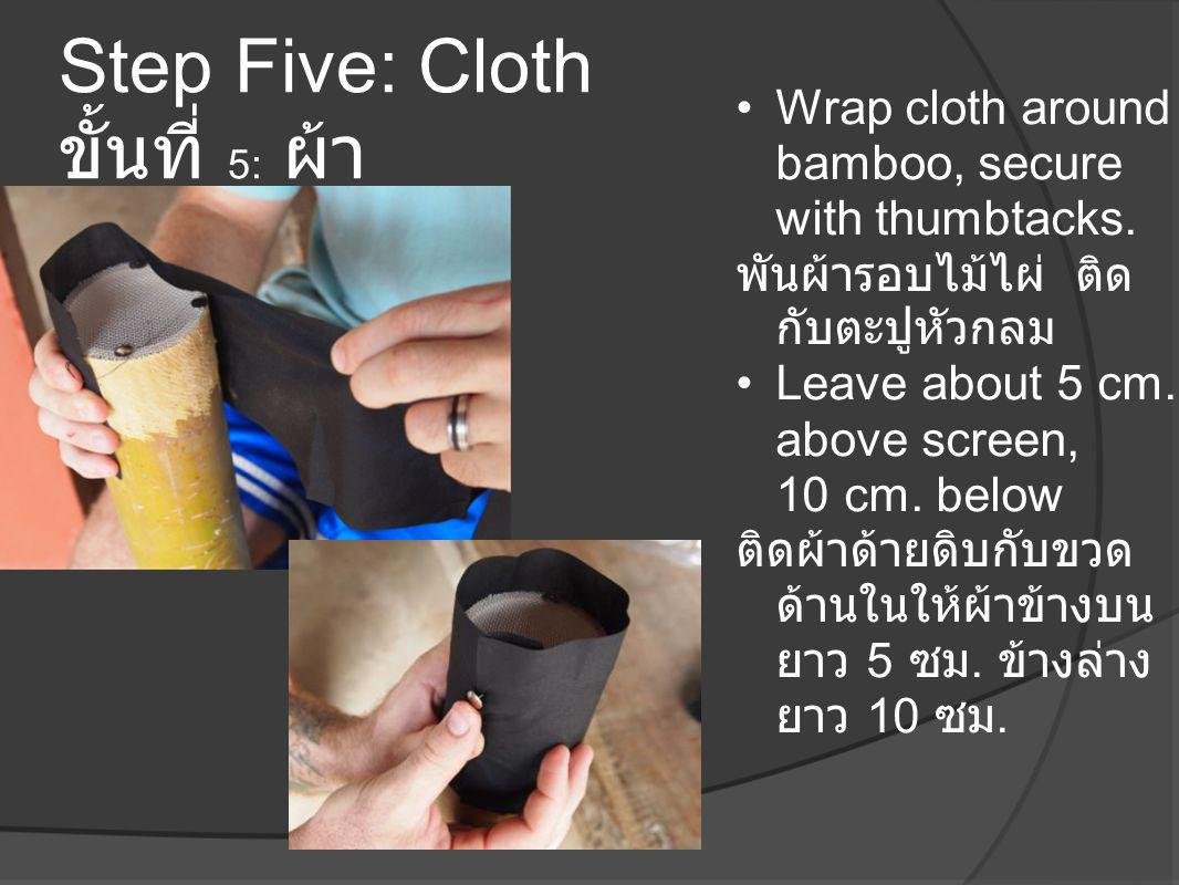 Step Five: Cloth ขั้นที่ 5: ผ้า •Wrap cloth around bamboo, secure with thumbtacks. พันผ้ารอบไม้ไผ่ ติด กับตะปูหัวกลม •Leave about 5 cm. above screen,